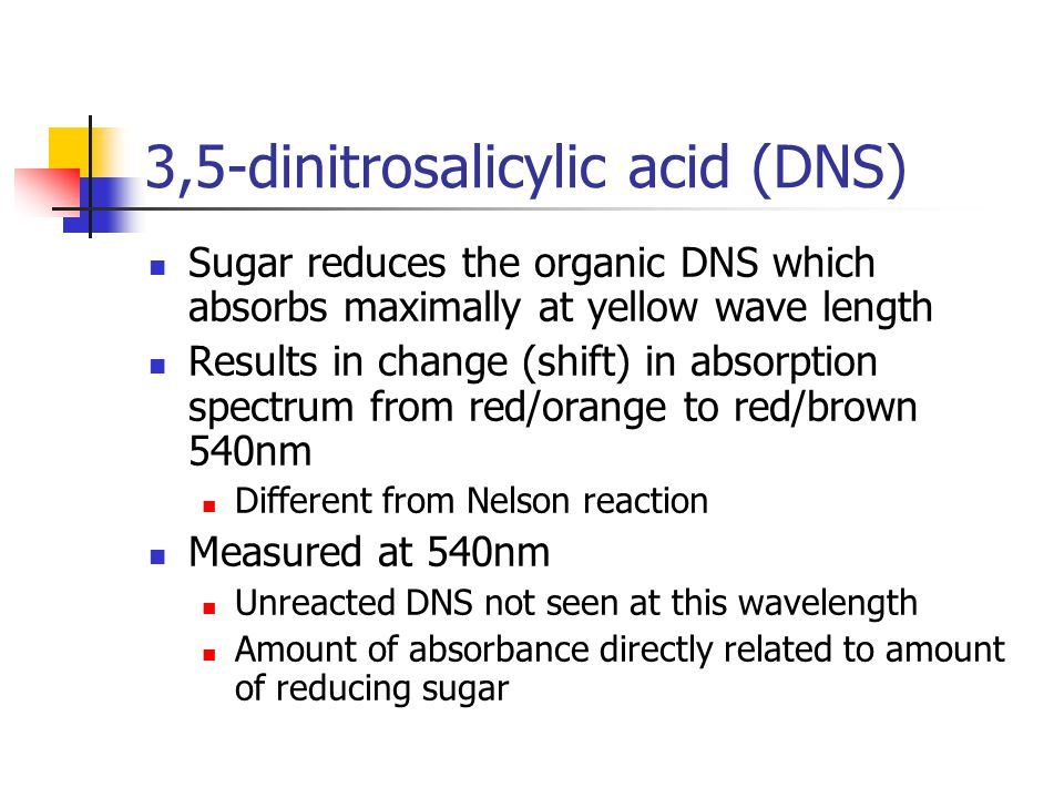 3,5-dinitrosalicylic acid (DNS) Sugar reduces the organic DNS which absorbs maximally at yellow wave length Results in change (shift) in absorption spectrum from red/orange to red/brown 540nm Different from Nelson reaction Measured at 540nm Unreacted DNS not seen at this wavelength Amount of absorbance directly related to amount of reducing sugar