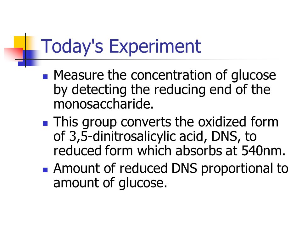 Today s Experiment Measure the concentration of glucose by detecting the reducing end of the monosaccharide.