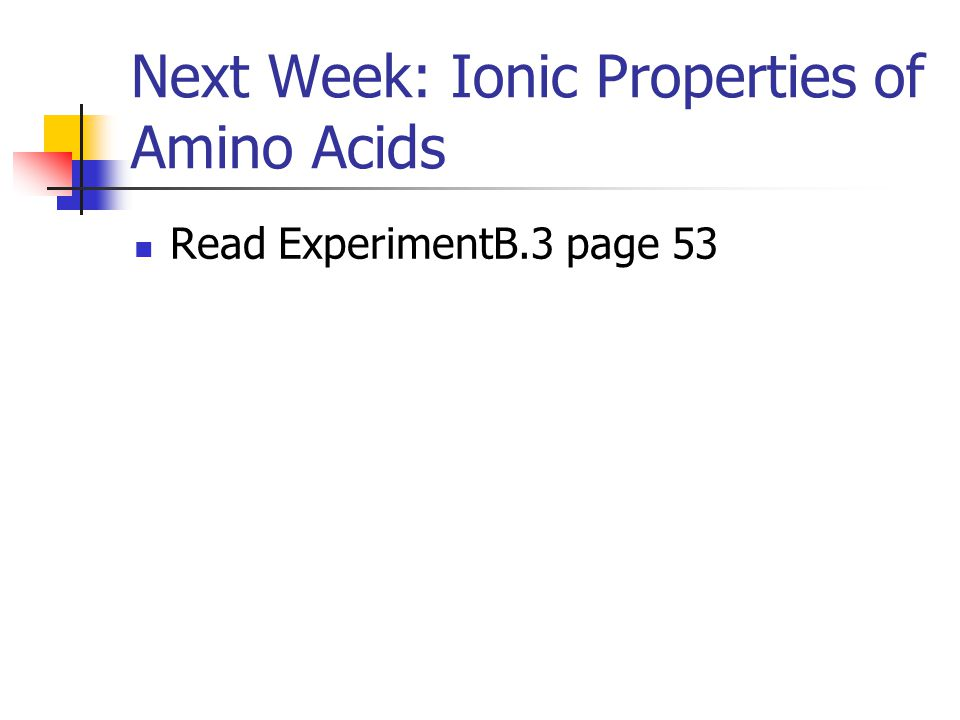 Next Week: Ionic Properties of Amino Acids Read ExperimentB.3 page 53