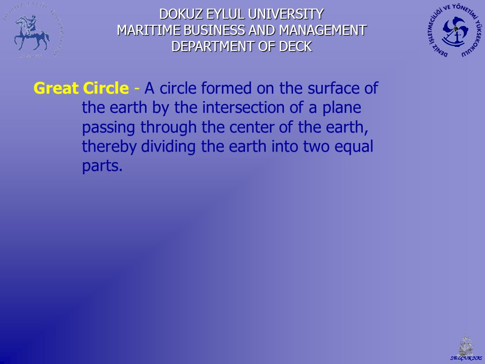 DOKUZ EYLUL UNIVERSITY MARITIME BUSINESS AND MANAGEMENT DEPARTMENT OF DECK Great Circle - A circle formed on the surface of the earth by the intersect