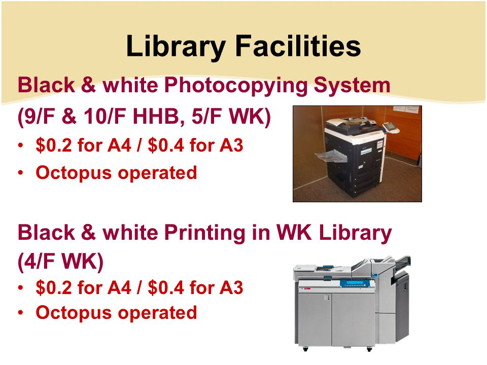 Library Facilities Black & white Photocopying System (9/F & 10/F HHB, 5/F WK) $0.2 for A4 / $0.4 for A3 Octopus operated Black & white Printing in WK