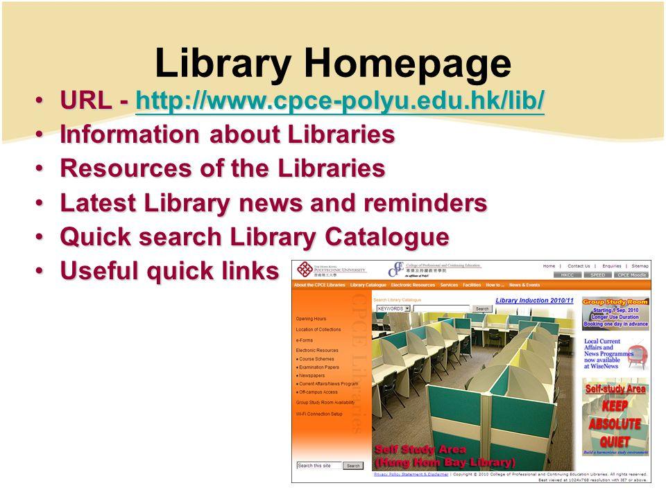 Library Homepage URL - http://www.cpce-polyu.edu.hk/lib/URL - http://www.cpce-polyu.edu.hk/lib/http://www.cpce-polyu.edu.hk/lib/ Information about LibrariesInformation about Libraries Resources of the LibrariesResources of the Libraries Latest Library news and remindersLatest Library news and reminders Quick search Library CatalogueQuick search Library Catalogue Useful quick linksUseful quick links