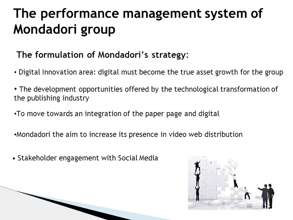 The formulation of Mondadori's strategy : Stakeholder engagement with Social Media The performance management system of Mondadori group Digital Innovation area: digital must become the true asset growth for the group The development opportunities offered by the technological transformation of the publishing industry To move towards an integration of the paper page and digital Mondadori the aim to increase its presence in video web distribution