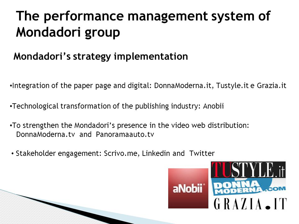 Mondadori's strategy implementation The performance management system of Mondadori group Stakeholder engagement: Scrivo.me, Linkedin and Twitter Integration of the paper page and digital: DonnaModerna.it, Tustyle.it e Grazia.it Technological transformation of the publishing industry: Anobii To strengthen the Mondadori's presence in the video web distribution: DonnaModerna.tv and Panoramaauto.tv