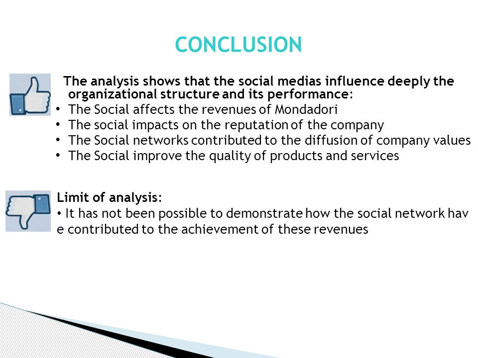 The analysis shows that the social medias influence deeply the organizational structure and its performance: The Social affects the revenues of Mondadori The social impacts on the reputation of the company The Social networks contributed to the diffusion of company values The Social improve the quality of products and services CONCLUSION Limit of analysis: It has not been possible to demonstrate how the social network hav e contributed to the achievement of these revenues