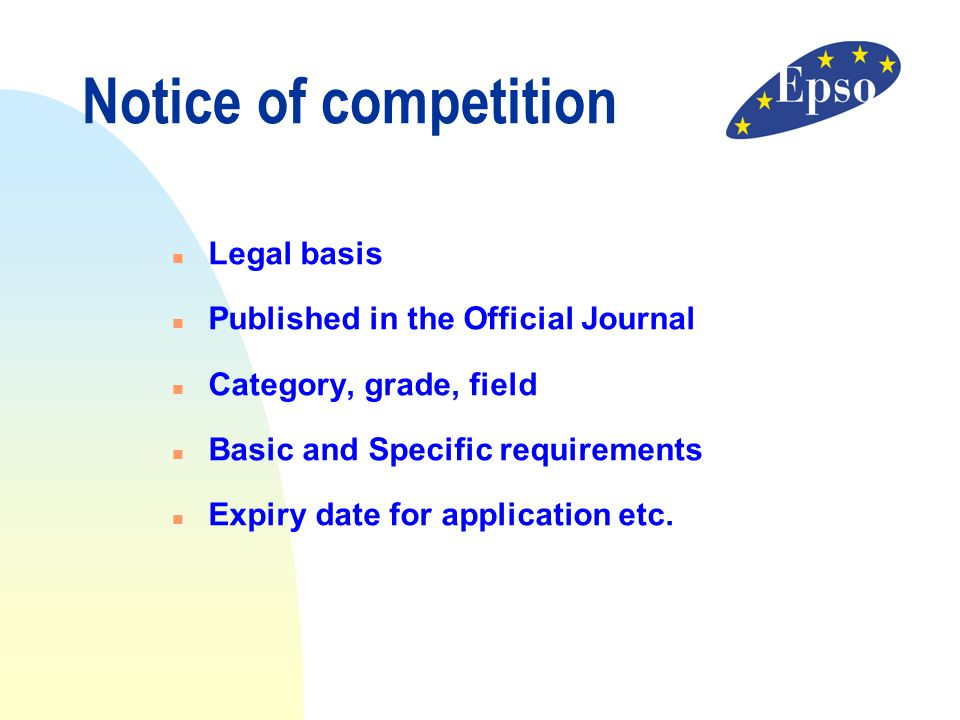 n Legal basis n Published in the Official Journal n Category, grade, field n Basic and Specific requirements n Expiry date for application etc. Notice