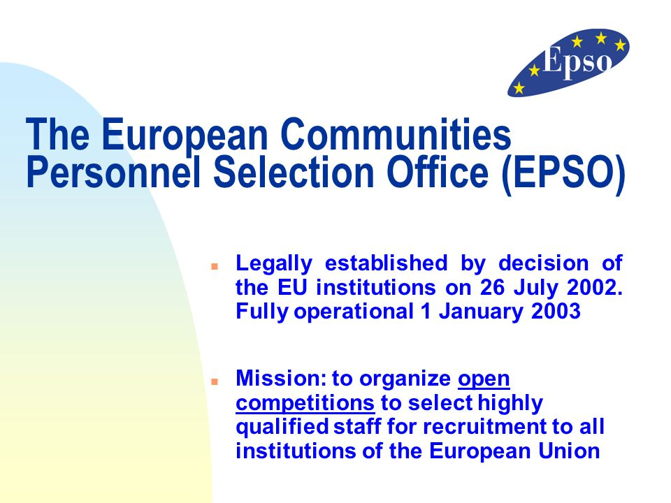 The European Communities Personnel Selection Office (EPSO) n Legally established by decision of the EU institutions on 26 July 2002. Fully operational