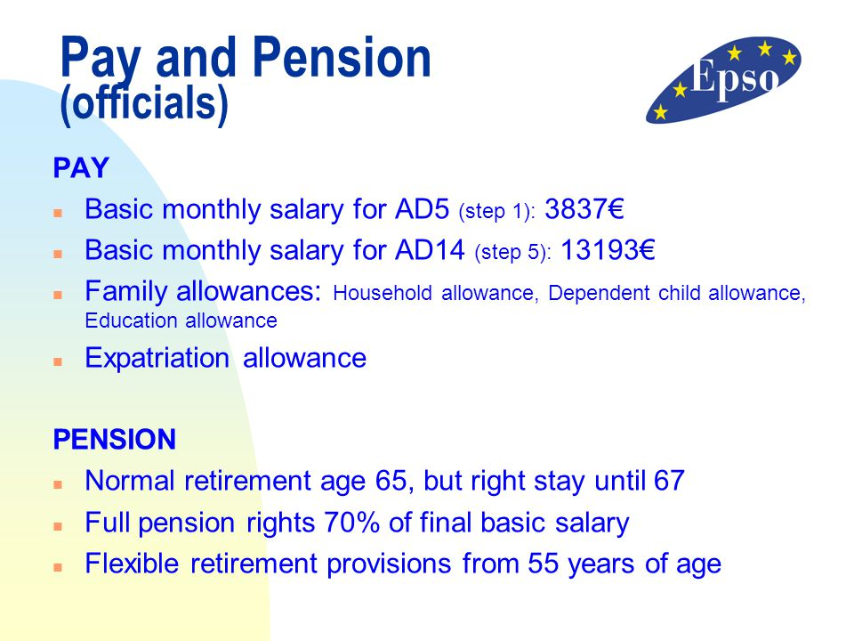 Pay and Pension (officials) PAY n Basic monthly salary for AD5 (step 1): 3837€ n Basic monthly salary for AD14 (step 5): 13193€ n Family allowances: H