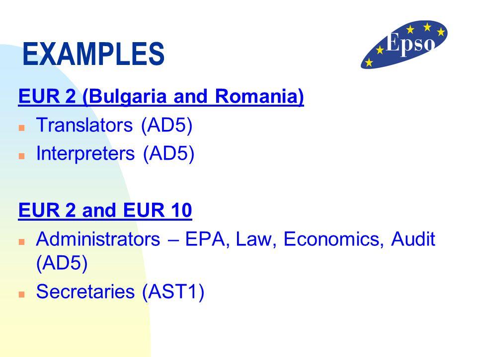 EXAMPLES EUR 2 (Bulgaria and Romania) n Translators (AD5) n Interpreters (AD5) EUR 2 and EUR 10 n Administrators – EPA, Law, Economics, Audit (AD5) n