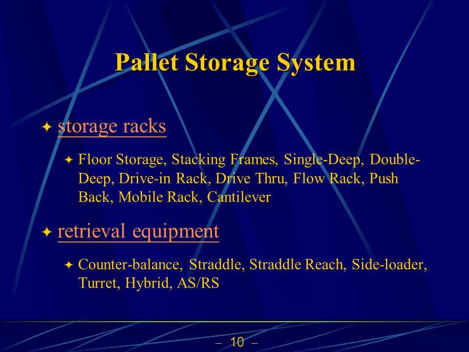  10  Pallet Storage System  storage racks storage racks  Floor Storage, Stacking Frames, Single-Deep, Double- Deep, Drive-in Rack, Drive Thru, Flow Rack, Push Back, Mobile Rack, Cantilever  retrieval equipment retrieval equipment  Counter-balance, Straddle, Straddle Reach, Side-loader, Turret, Hybrid, AS/RS