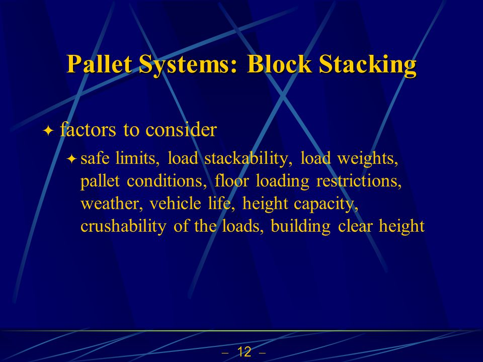  12  Pallet Systems: Block Stacking  factors to consider  safe limits, load stackability, load weights, pallet conditions, floor loading restrictions, weather, vehicle life, height capacity, crushability of the loads, building clear height