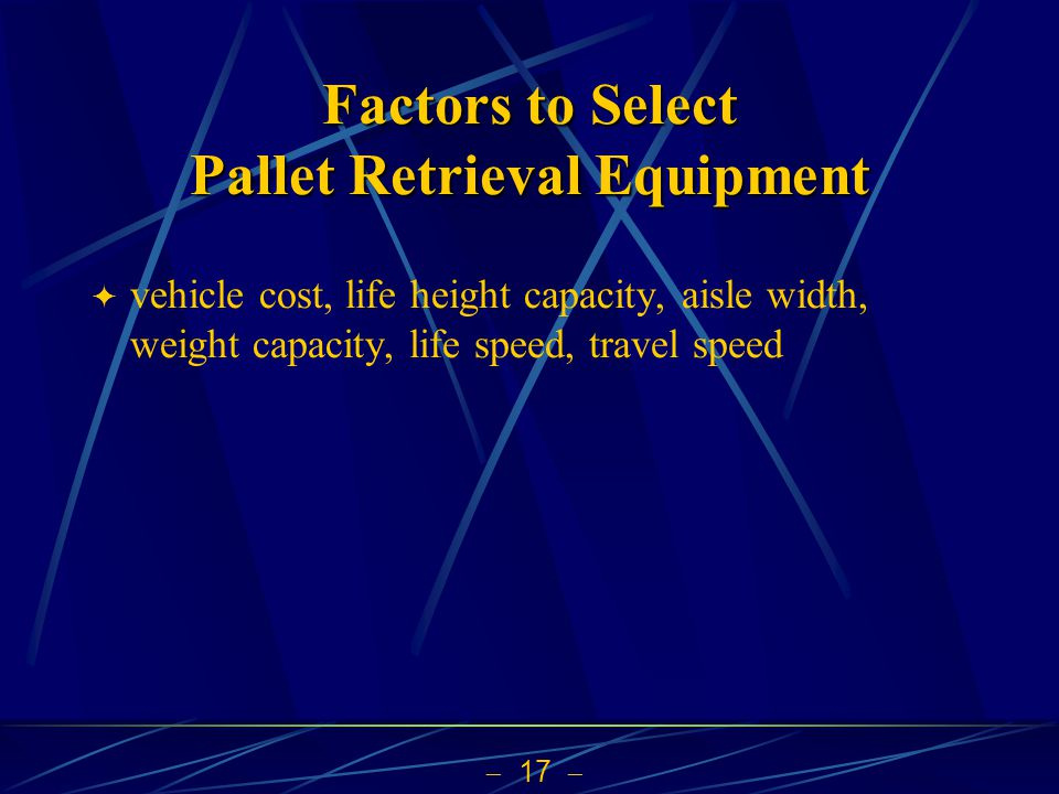  17   vehicle cost, life height capacity, aisle width, weight capacity, life speed, travel speed Factors to Select Pallet Retrieval Equipment