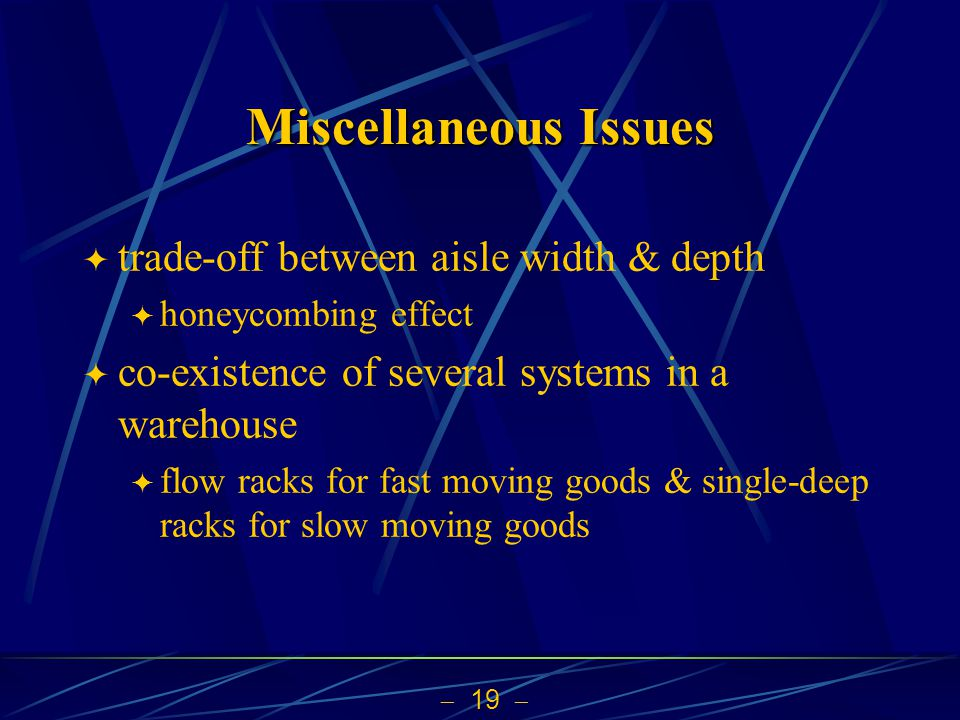  19  Miscellaneous Issues  trade-off between aisle width & depth  honeycombing effect  co-existence of several systems in a warehouse  flow racks for fast moving goods & single-deep racks for slow moving goods