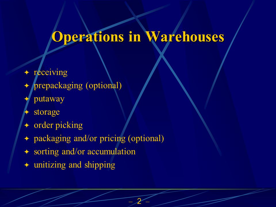  2  Operations in Warehouses  receiving  prepackaging (optional)  putaway  storage  order picking  packaging and/or pricing (optional)  sorting and/or accumulation  unitizing and shipping