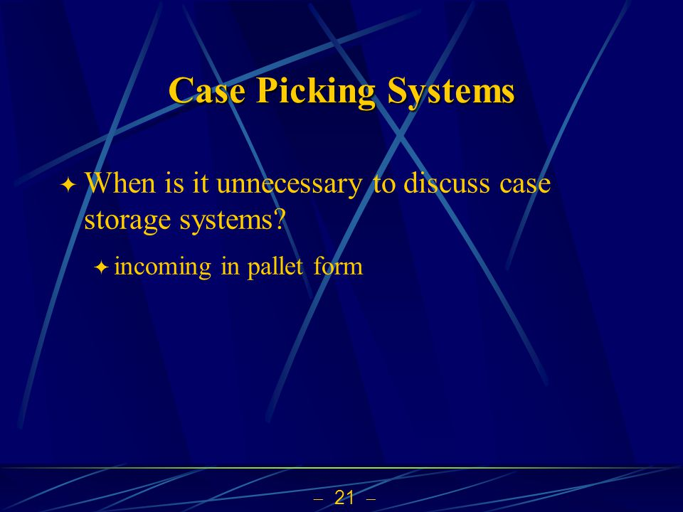  21  Case Picking Systems  When is it unnecessary to discuss case storage systems?  incoming in pallet form