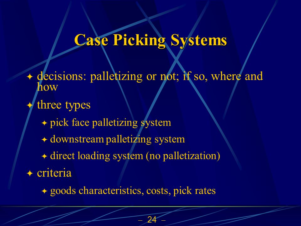  24  Case Picking Systems  decisions: palletizing or not; if so, where and how  three types  pick face palletizing system  downstream palletizing system  direct loading system (no palletization)  criteria  goods characteristics, costs, pick rates