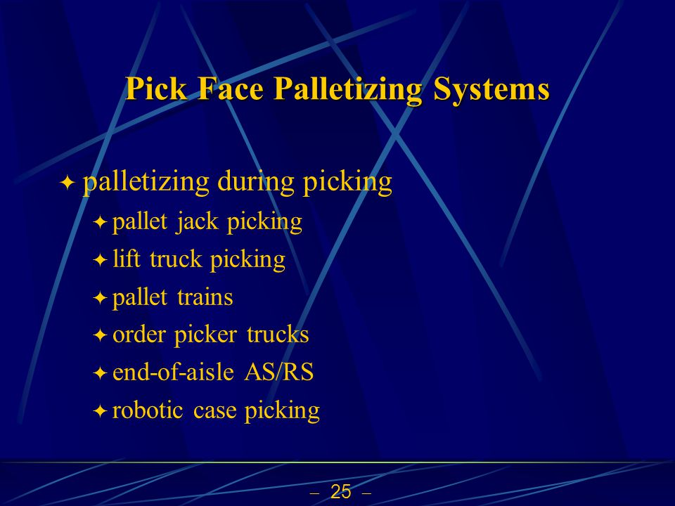 25  Pick Face Palletizing Systems  palletizing during picking  pallet jack picking  lift truck picking  pallet trains  order picker trucks  end-of-aisle AS/RS  robotic case picking