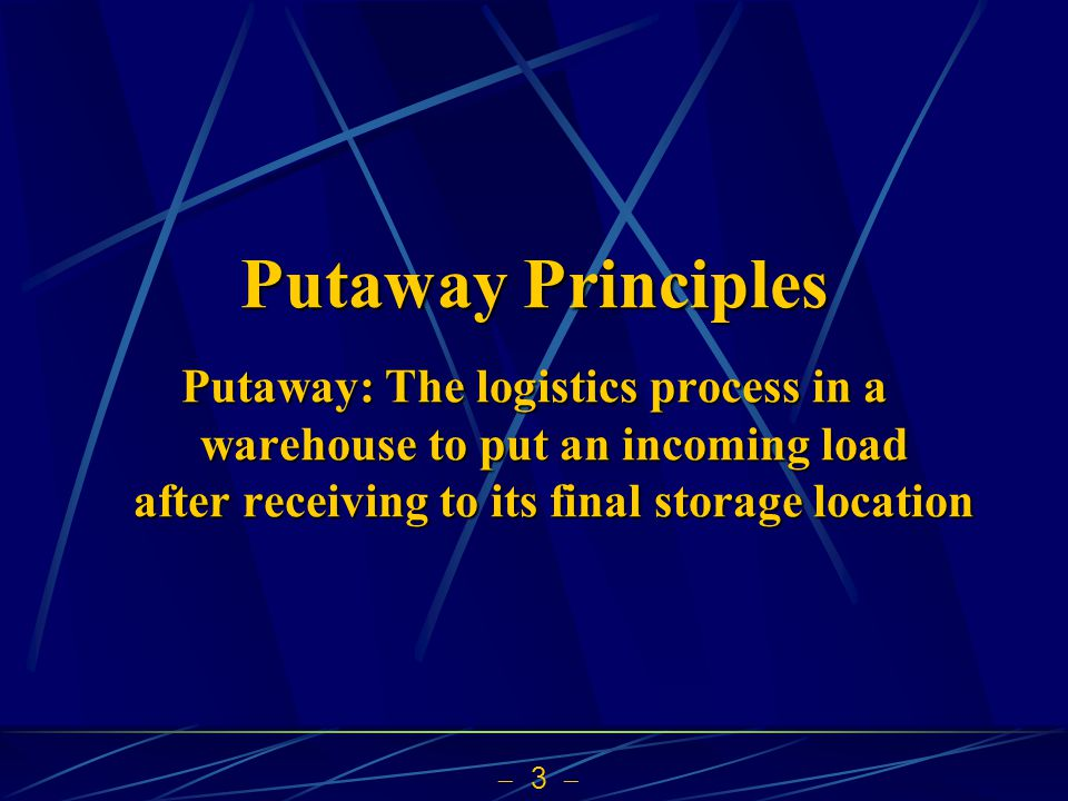  3  Putaway Principles Putaway: The logistics process in a warehouse to put an incoming load after receiving to its final storage location