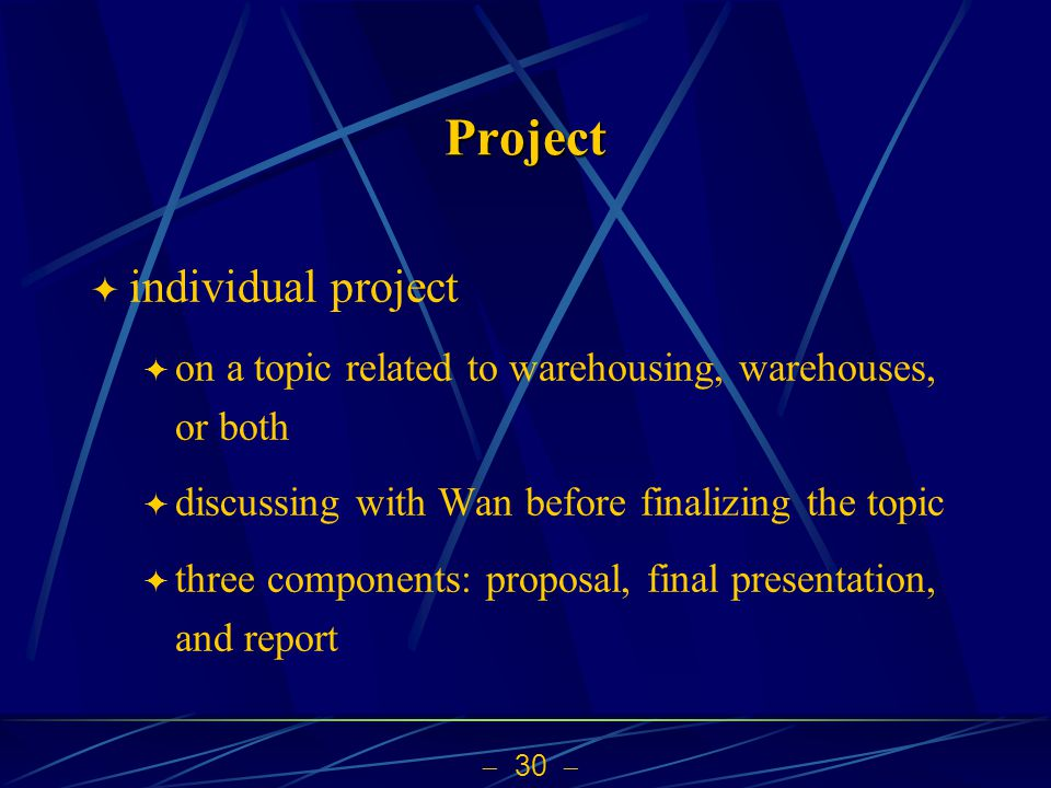  30  Project  individual project  on a topic related to warehousing, warehouses, or both  discussing with Wan before finalizing the topic  three components: proposal, final presentation, and report