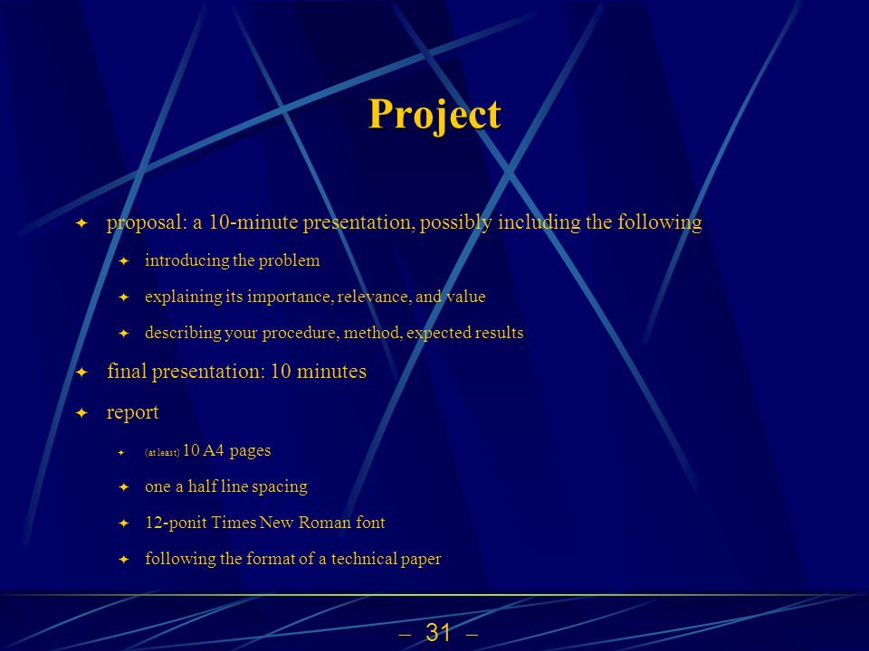  31  Project  proposal: a 10-minute presentation, possibly including the following  introducing the problem  explaining its importance, relevance, and value  describing your procedure, method, expected results  final presentation: 10 minutes  report  (at least) 10 A4 pages  one a half line spacing  12-ponit Times New Roman font  following the format of a technical paper