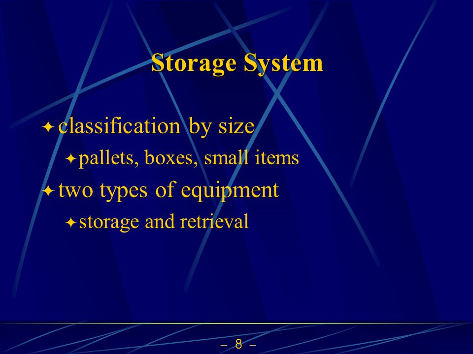  8  Storage System  classification by size  pallets, boxes, small items  two types of equipment  storage and retrieval