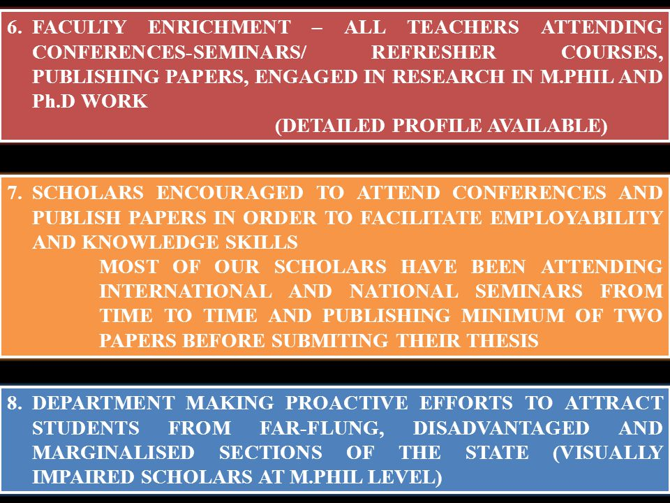 8.DEPARTMENT MAKING PROACTIVE EFFORTS TO ATTRACT STUDENTS FROM FAR-FLUNG, DISADVANTAGED AND MARGINALISED SECTIONS OF THE STATE (VISUALLY IMPAIRED SCHOLARS AT M.PHIL LEVEL) 6.FACULTY ENRICHMENT – ALL TEACHERS ATTENDING CONFERENCES-SEMINARS/ REFRESHER COURSES, PUBLISHING PAPERS, ENGAGED IN RESEARCH IN M.PHIL AND Ph.D WORK (DETAILED PROFILE AVAILABLE) 7.SCHOLARS ENCOURAGED TO ATTEND CONFERENCES AND PUBLISH PAPERS IN ORDER TO FACILITATE EMPLOYABILITY AND KNOWLEDGE SKILLS MOST OF OUR SCHOLARS HAVE BEEN ATTENDING INTERNATIONAL AND NATIONAL SEMINARS FROM TIME TO TIME AND PUBLISHING MINIMUM OF TWO PAPERS BEFORE SUBMITING THEIR THESIS