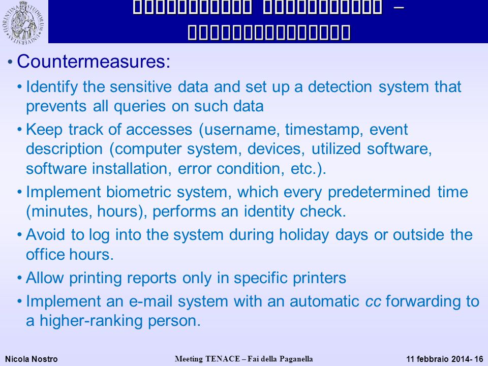 Nicola Nostro Meeting TENACE – Fai della Paganella 11 febbraio 2014- 16 Methodology application - Countermeasures Countermeasures: Identify the sensitive data and set up a detection system that prevents all queries on such data Keep track of accesses (username, timestamp, event description (computer system, devices, utilized software, software installation, error condition, etc.).