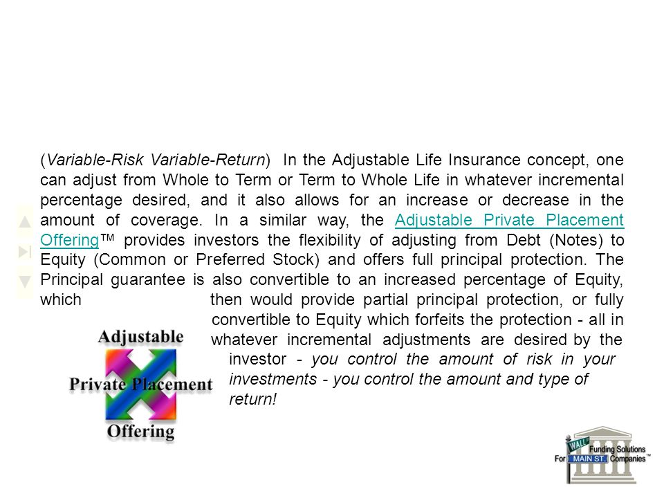 (Variable-Risk Variable-Return) In the Adjustable Life Insurance concept, one can adjust from Whole to Term or Term to Whole Life in whatever incremental percentage desired, and it also allows for an increase or decrease in the amount of coverage.