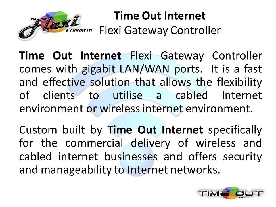 Time Out Internet Flexi Gateway Controller Time Out Internet Flexi Gateway Controller comes with gigabit LAN/WAN ports. It is a fast and effective sol
