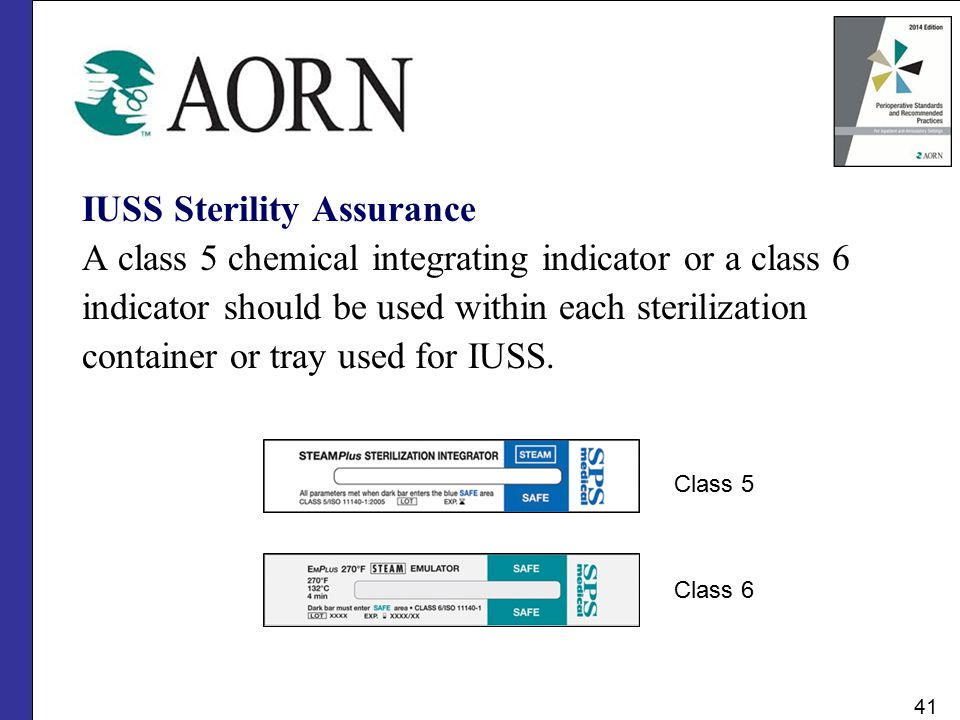 IUSS Sterility Assurance A class 5 chemical integrating indicator or a class 6 indicator should be used within each sterilization container or tray us