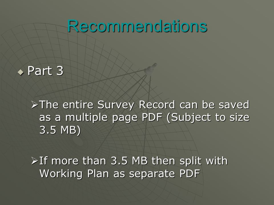 Recommendations  Part 3  The entire Survey Record can be saved as a multiple page PDF (Subject to size 3.5 MB)  If more than 3.5 MB then split with Working Plan as separate PDF