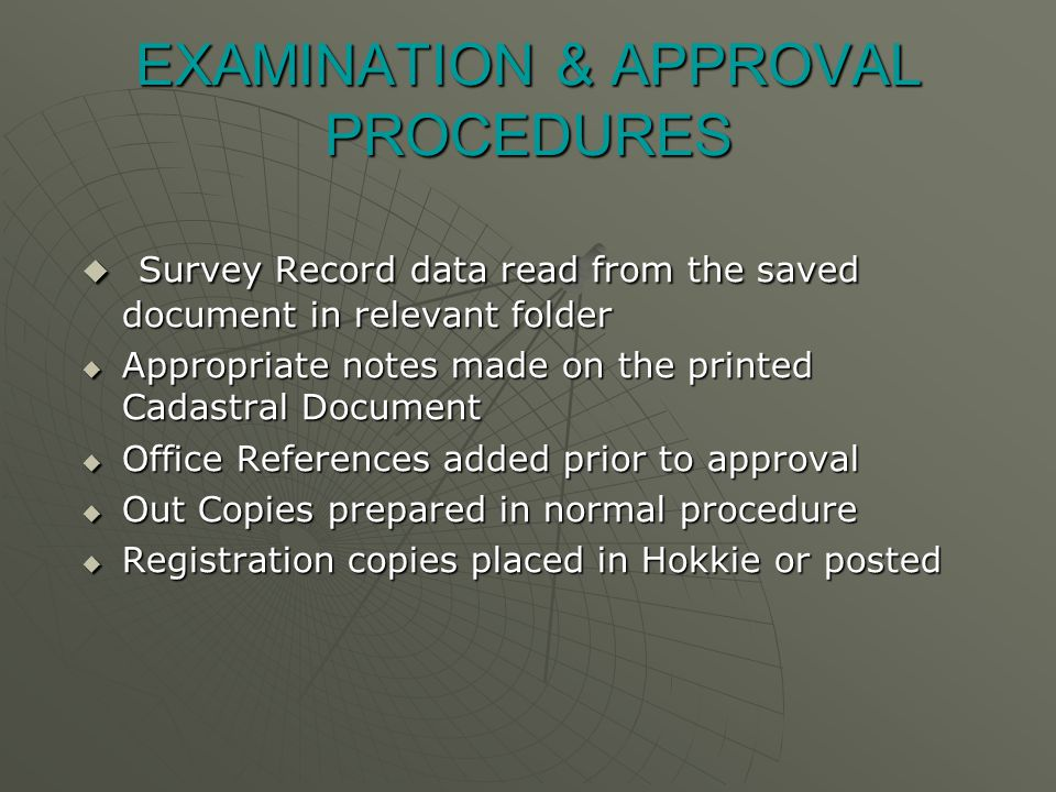 EXAMINATION & APPROVAL PROCEDURES  Survey Record data read from the saved document in relevant folder  Appropriate notes made on the printed Cadastral Document  Office References added prior to approval  Out Copies prepared in normal procedure  Registration copies placed in Hokkie or posted