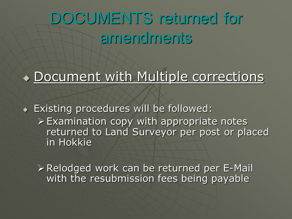 DOCUMENTS returned for amendments  Document with Multiple corrections  Existing procedures will be followed:  Examination copy with appropriate notes returned to Land Surveyor per post or placed in Hokkie  Relodged work can be returned per  with the resubmission fees being payable