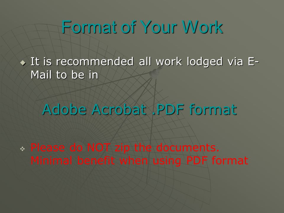 Format of Your Work  It is recommended all work lodged via E- Mail to be in Adobe Acrobat.PDF format Adobe Acrobat.PDF format   Please do NOT zip the documents.