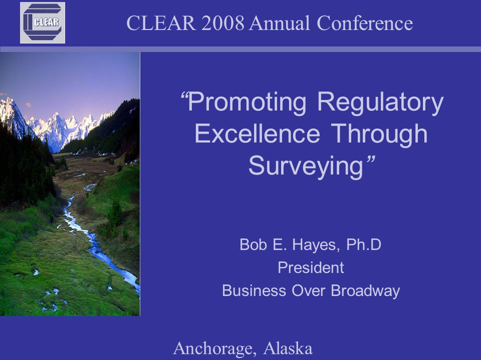 "CLEAR 2008 Annual Conference Anchorage, Alaska ""Promoting Regulatory Excellence Through Surveying"" Bob E. Hayes, Ph.D President Business Over Broadway"