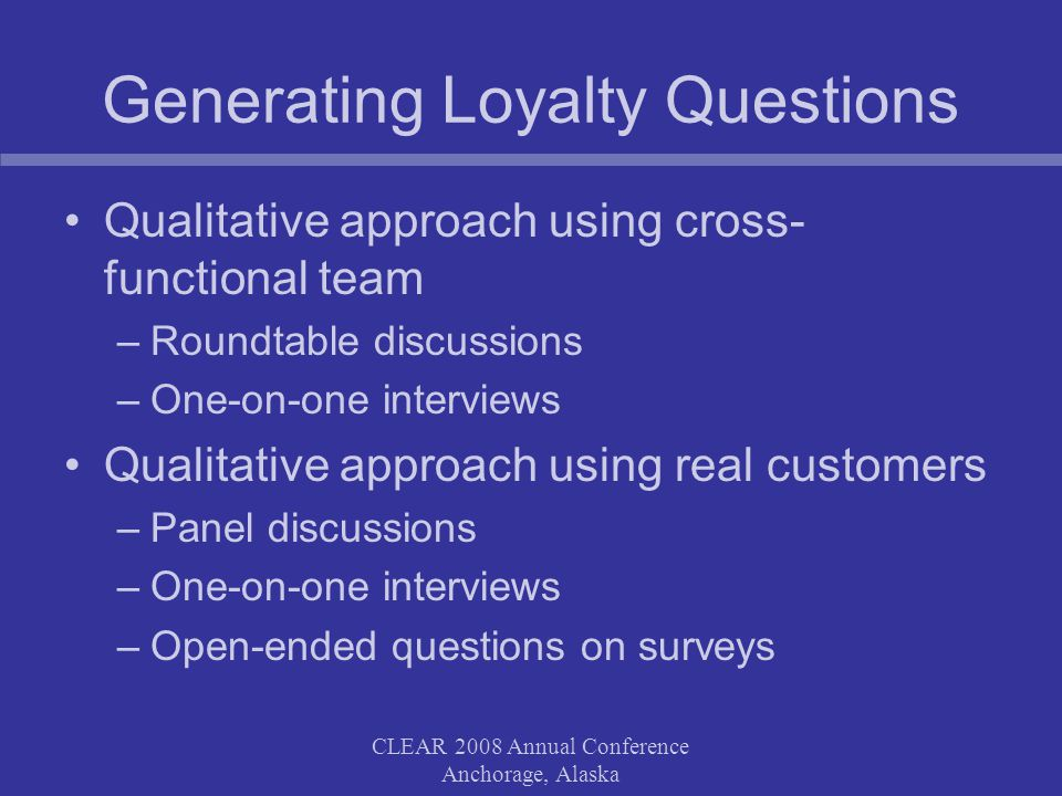 CLEAR 2008 Annual Conference Anchorage, Alaska Generating Loyalty Questions Qualitative approach using cross- functional team –Roundtable discussions
