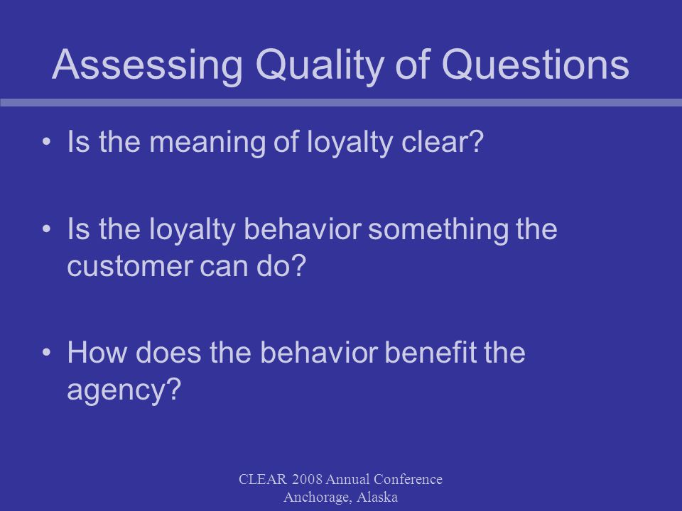 CLEAR 2008 Annual Conference Anchorage, Alaska Assessing Quality of Questions Is the meaning of loyalty clear.