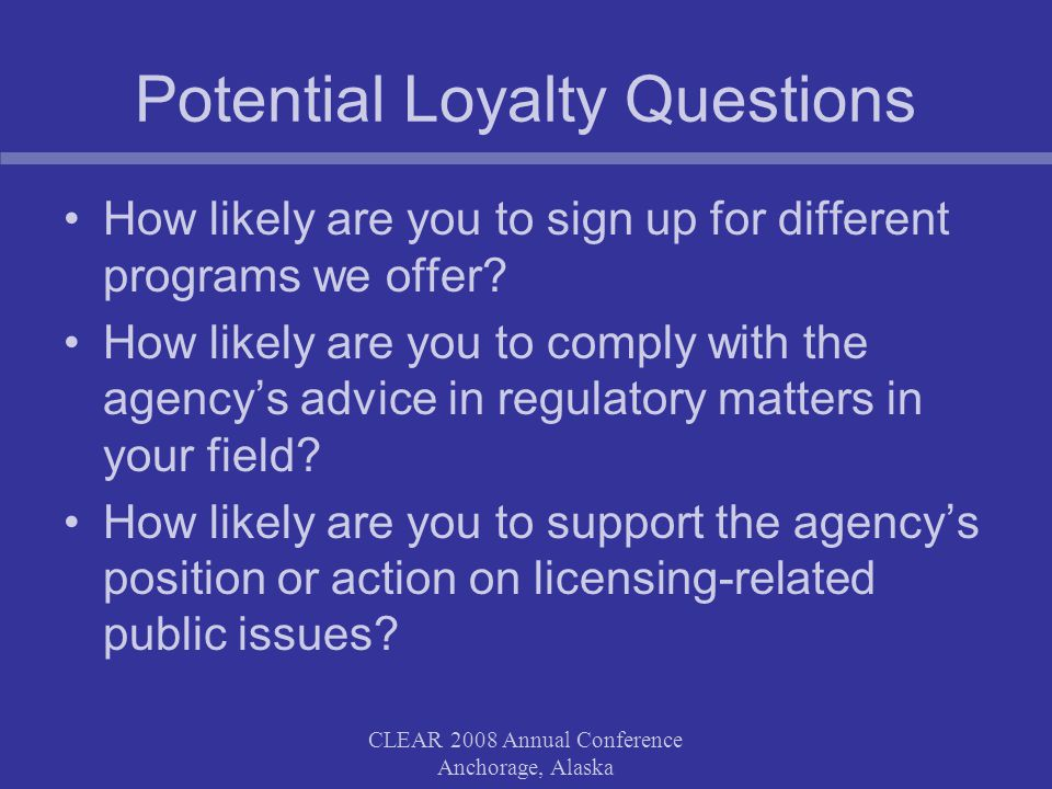 CLEAR 2008 Annual Conference Anchorage, Alaska Potential Loyalty Questions How likely are you to sign up for different programs we offer.