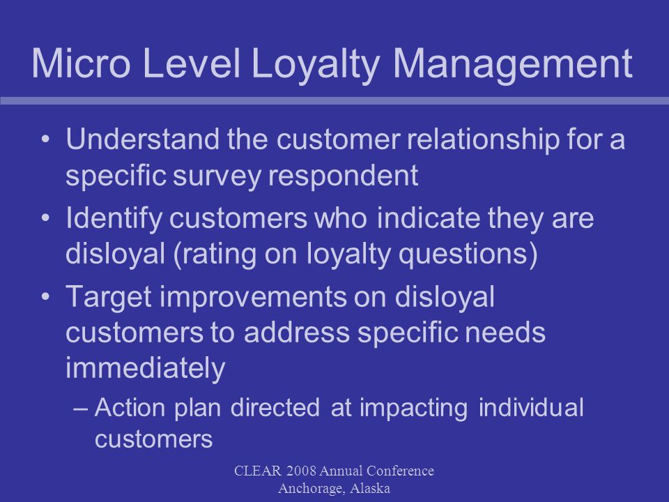 CLEAR 2008 Annual Conference Anchorage, Alaska Micro Level Loyalty Management Understand the customer relationship for a specific survey respondent Identify customers who indicate they are disloyal (rating on loyalty questions) Target improvements on disloyal customers to address specific needs immediately –Action plan directed at impacting individual customers