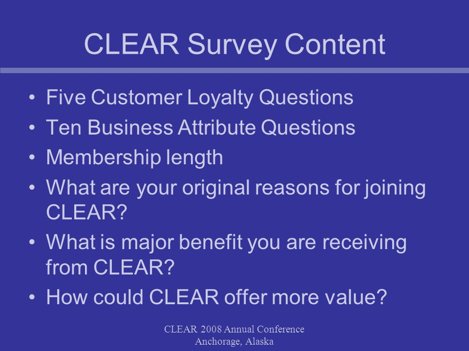 CLEAR 2008 Annual Conference Anchorage, Alaska CLEAR Survey Content Five Customer Loyalty Questions Ten Business Attribute Questions Membership length