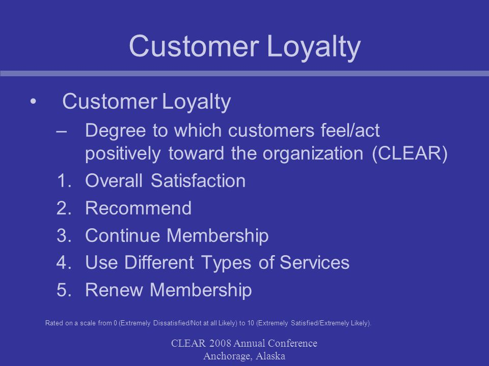 CLEAR 2008 Annual Conference Anchorage, Alaska Customer Loyalty –Degree to which customers feel/act positively toward the organization (CLEAR) 1.Overall Satisfaction 2.Recommend 3.Continue Membership 4.Use Different Types of Services 5.Renew Membership Rated on a scale from 0 (Extremely Dissatisfied/Not at all Likely) to 10 (Extremely Satisfied/Extremely Likely).