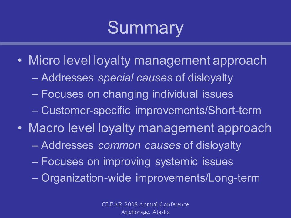 CLEAR 2008 Annual Conference Anchorage, Alaska Summary Micro level loyalty management approach –Addresses special causes of disloyalty –Focuses on cha