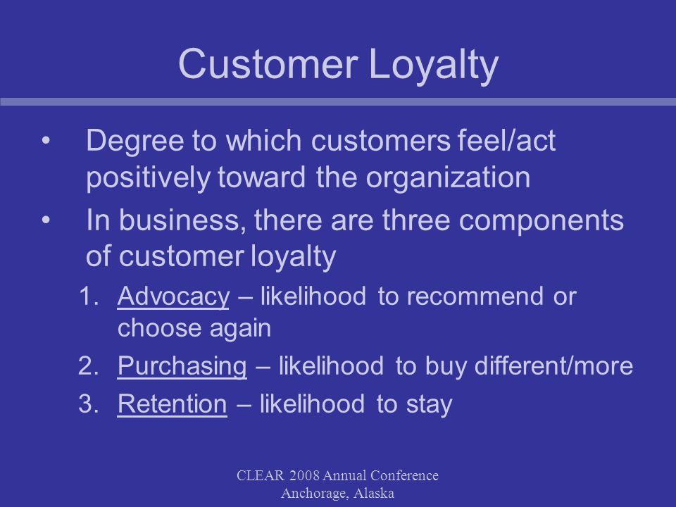 CLEAR 2008 Annual Conference Anchorage, Alaska Customer Loyalty Degree to which customers feel/act positively toward the organization In business, the