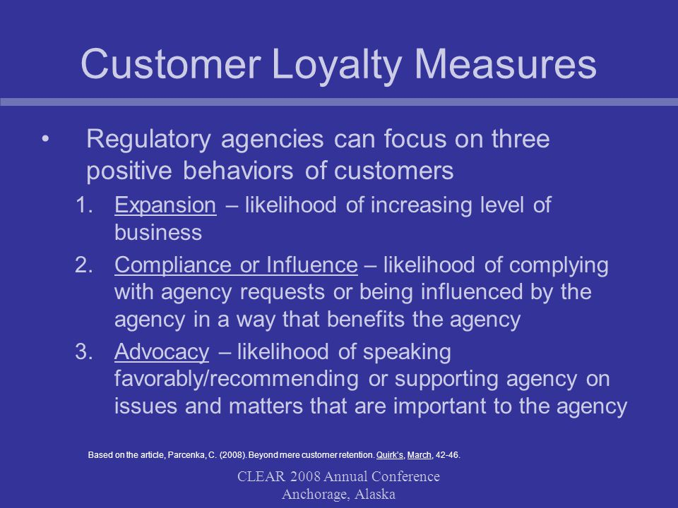 CLEAR 2008 Annual Conference Anchorage, Alaska Customer Loyalty Measures Regulatory agencies can focus on three positive behaviors of customers 1.Expansion – likelihood of increasing level of business 2.Compliance or Influence – likelihood of complying with agency requests or being influenced by the agency in a way that benefits the agency 3.Advocacy – likelihood of speaking favorably/recommending or supporting agency on issues and matters that are important to the agency Based on the article, Parcenka, C.