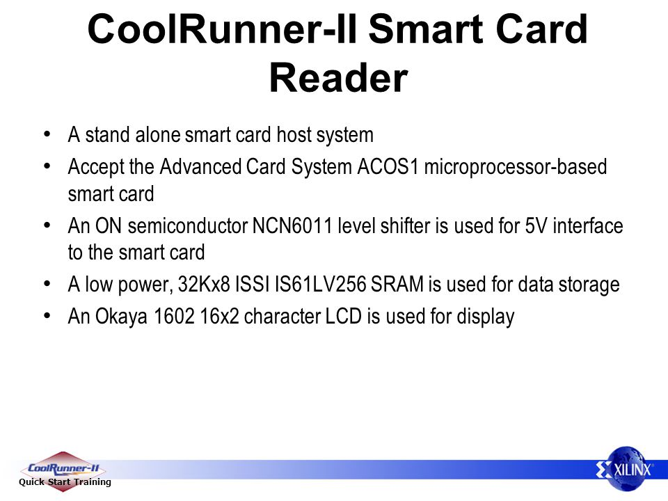 Quick Start Training CoolRunner-II Smart Card Reader A stand alone smart card host system Accept the Advanced Card System ACOS1 microprocessor-based smart card An ON semiconductor NCN6011 level shifter is used for 5V interface to the smart card A low power, 32Kx8 ISSI IS61LV256 SRAM is used for data storage An Okaya 1602 16x2 character LCD is used for display