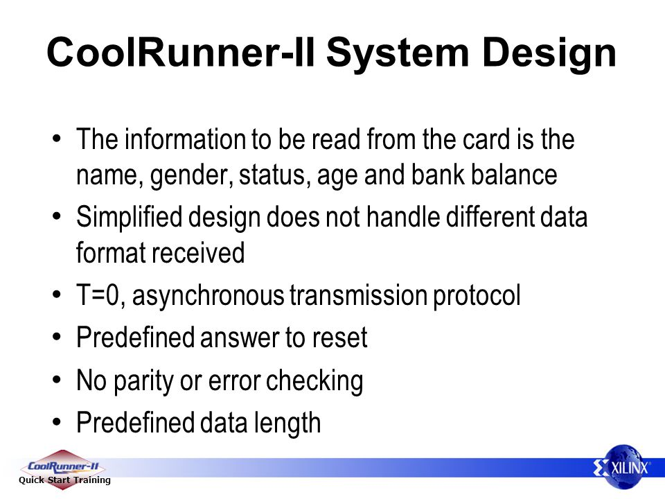 Quick Start Training CoolRunner-II System Design The information to be read from the card is the name, gender, status, age and bank balance Simplified design does not handle different data format received T=0, asynchronous transmission protocol Predefined answer to reset No parity or error checking Predefined data length