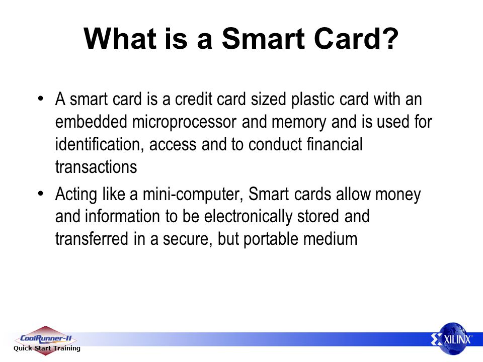 Quick Start Training What is a Smart Card? A smart card is a credit card sized plastic card with an embedded microprocessor and memory and is used for