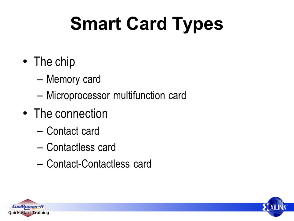 Quick Start Training Smart Card Types The chip – Memory card – Microprocessor multifunction card The connection – Contact card – Contactless card – Co