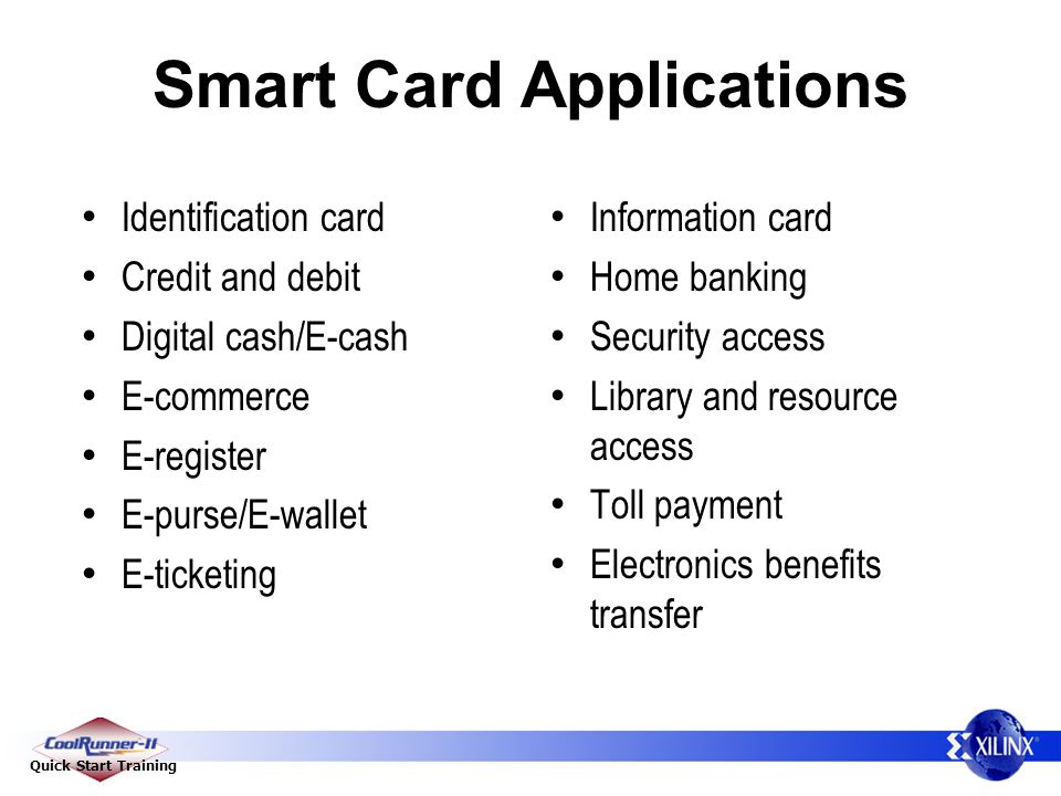 Quick Start Training Smart Card Applications Identification card Credit and debit Digital cash/E-cash E-commerce E-register E-purse/E-wallet E-ticketing Information card Home banking Security access Library and resource access Toll payment Electronics benefits transfer