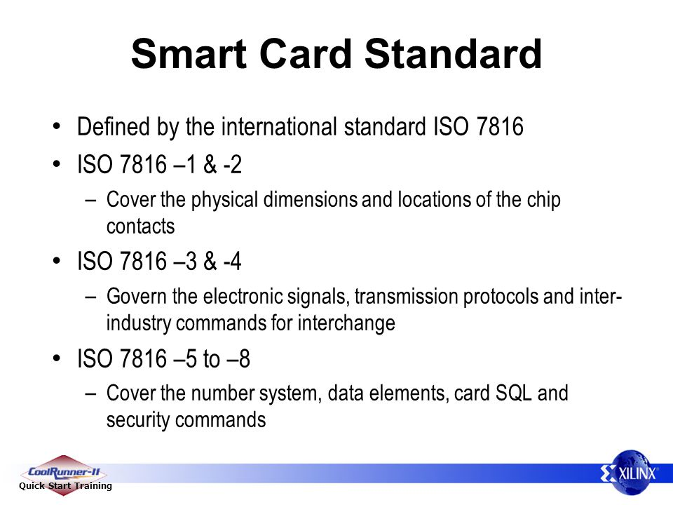 Quick Start Training Smart Card Standard Defined by the international standard ISO 7816 ISO 7816 –1 & -2 – Cover the physical dimensions and locations